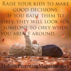 raise-your-kids-to-make-good-decisions-if-you-raise-them-to-obey-they-will-look-for-someone-to-obey-when-you-are-not-around